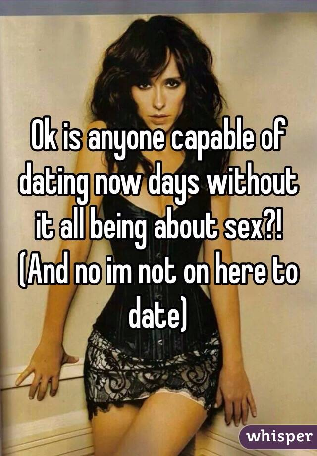 Ok is anyone capable of dating now days without it all being about sex?! (And no im not on here to date)
