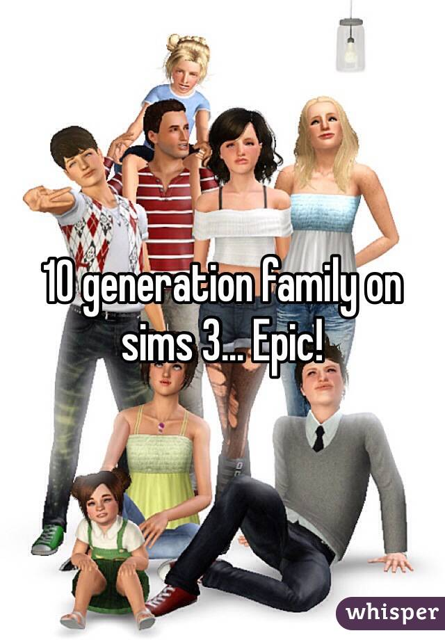 10 generation family on sims 3... Epic!