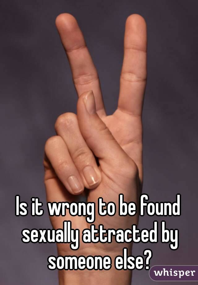 Is it wrong to be found sexually attracted by someone else?