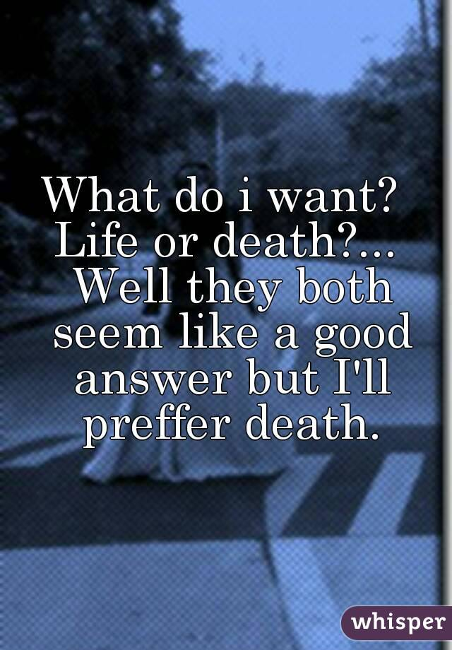 What do i want?  Life or death?... Well they both seem like a good answer but I'll preffer death.