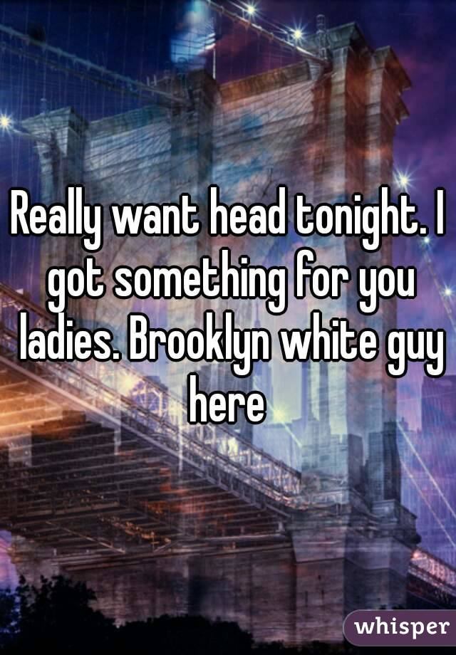 Really want head tonight. I got something for you ladies. Brooklyn white guy here