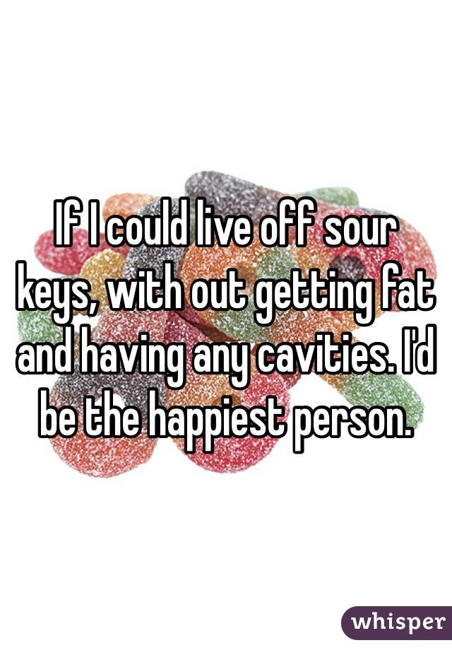 If I could live off sour keys, with out getting fat and having any cavities. I'd be the happiest person.
