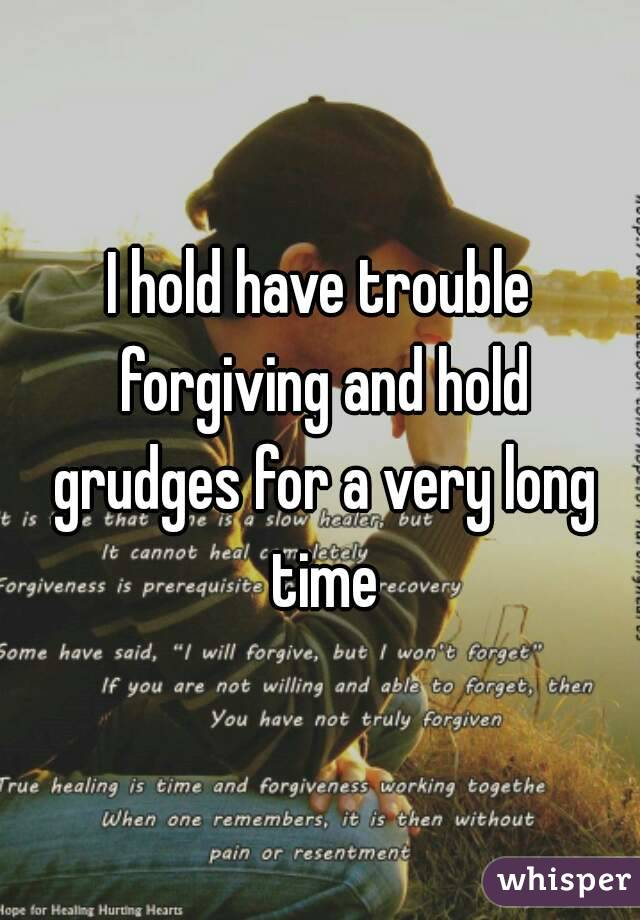 I hold have trouble forgiving and hold grudges for a very long time