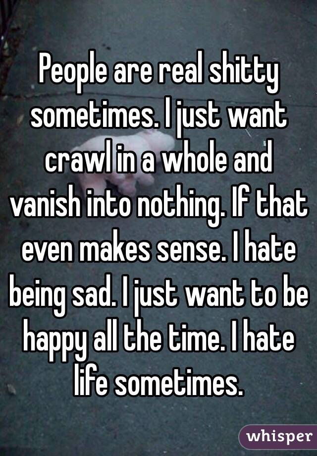 People are real shitty sometimes. I just want crawl in a whole and vanish into nothing. If that even makes sense. I hate being sad. I just want to be happy all the time. I hate life sometimes.