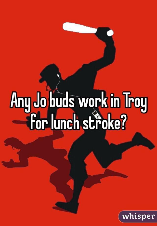 Any Jo buds work in Troy for lunch stroke?