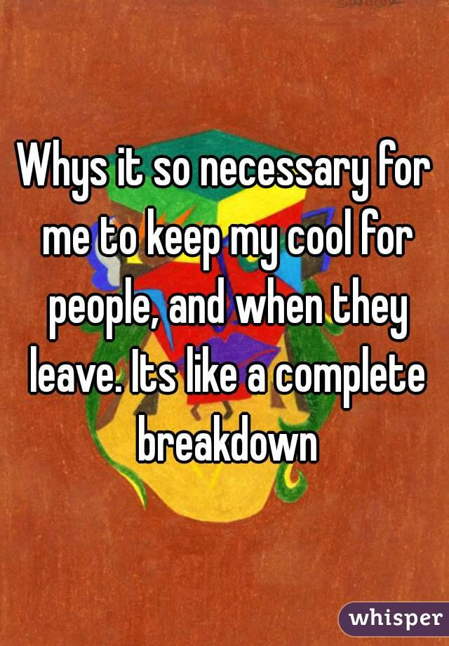 Whys it so necessary for me to keep my cool for people, and when they leave. Its like a complete breakdown