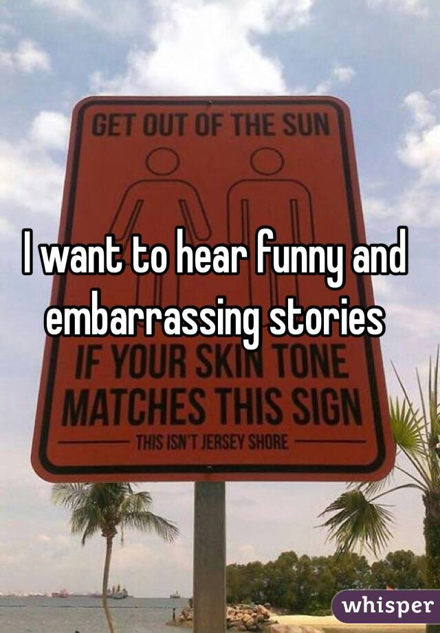 I want to hear funny and embarrassing stories