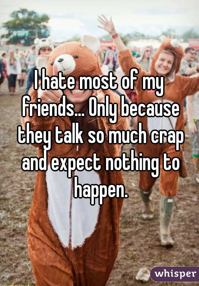 I hate most of my friends... Only because they talk so much crap and expect nothing to happen.