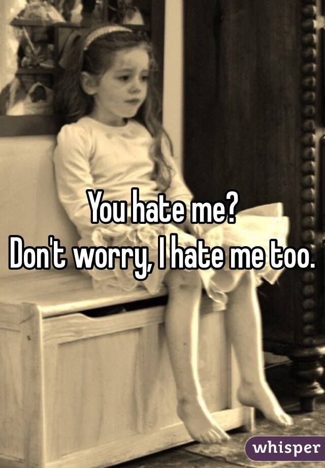 You hate me? Don't worry, I hate me too.