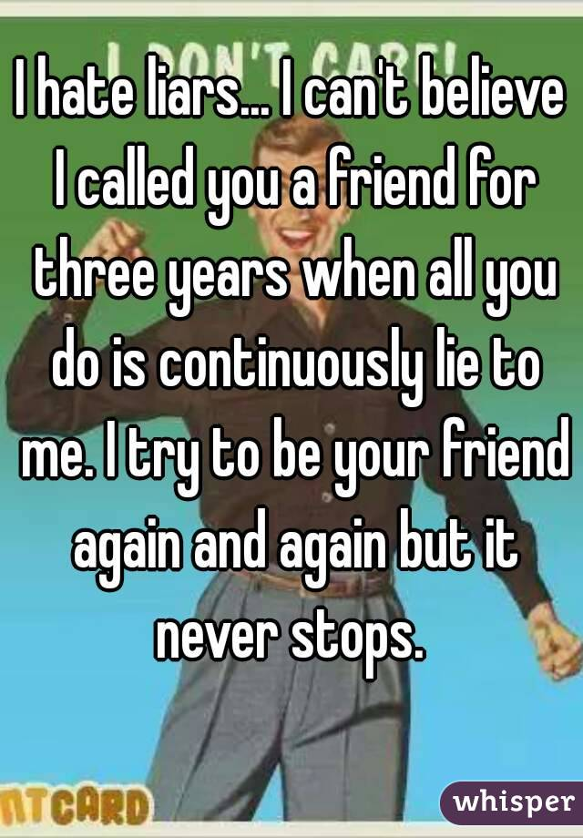 I hate liars... I can't believe I called you a friend for three years when all you do is continuously lie to me. I try to be your friend again and again but it never stops.