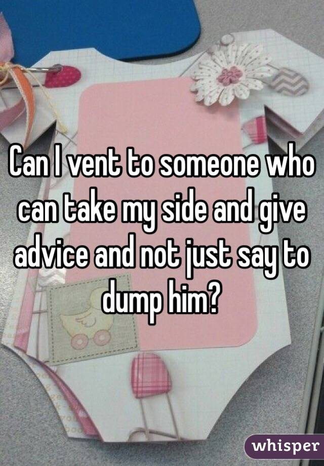 Can I vent to someone who can take my side and give advice and not just say to dump him?