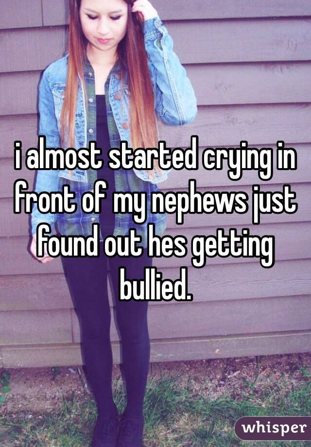 i almost started crying in front of my nephews just found out hes getting bullied.
