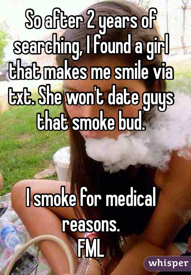 So after 2 years of searching, I found a girl that makes me smile via txt. She won't date guys that smoke bud.   I smoke for medical reasons. FML