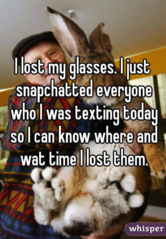 I lost my glasses. I just snapchatted everyone who I was texting today so I can know where and wat time I lost them.