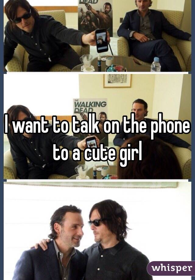 I want to talk on the phone to a cute girl