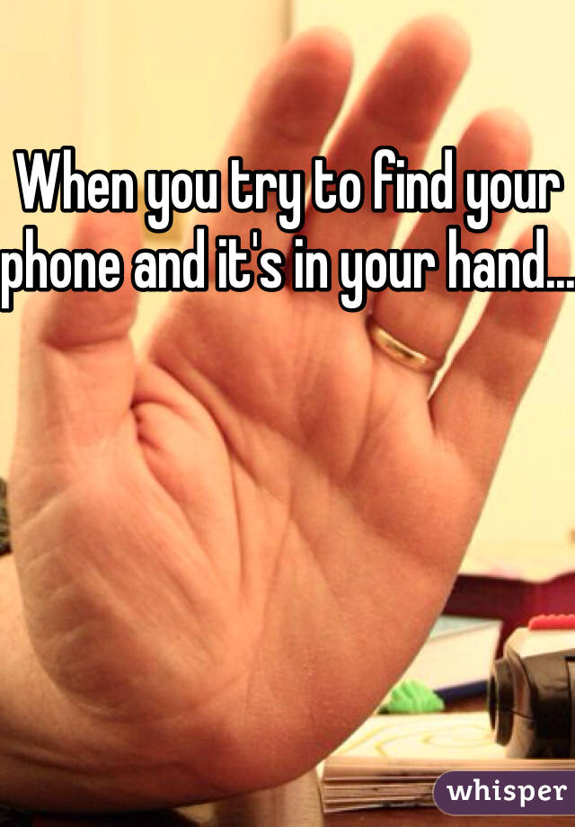 When you try to find your phone and it's in your hand...