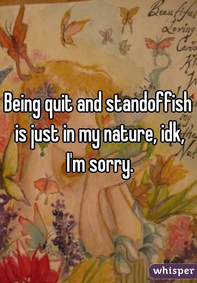 Being quit and standoffish is just in my nature, idk, I'm sorry.