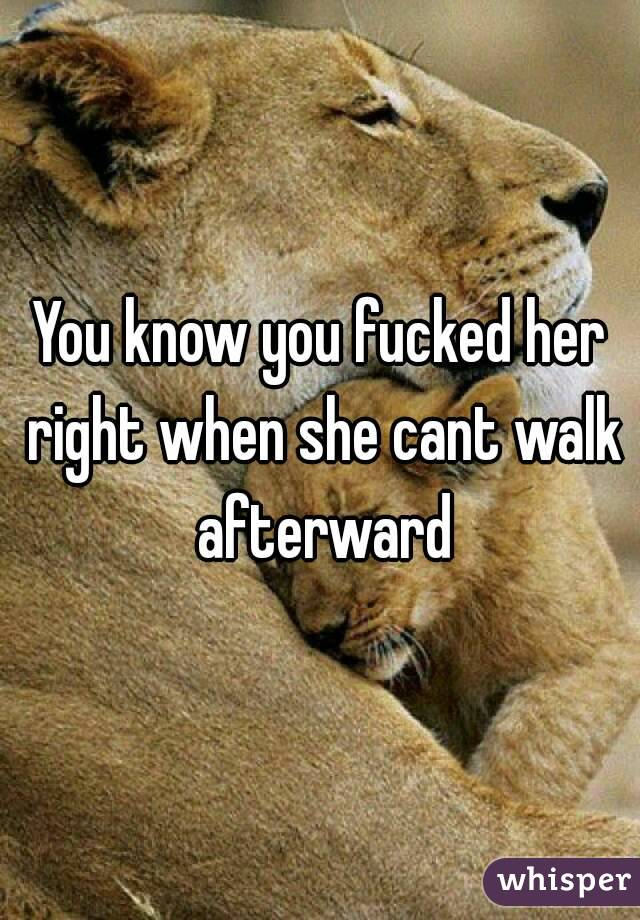 You know you fucked her right when she cant walk afterward