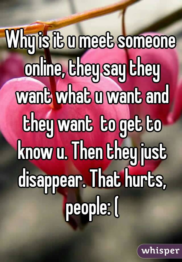 Why is it u meet someone online, they say they want what u want and they want  to get to know u. Then they just disappear. That hurts, people: (