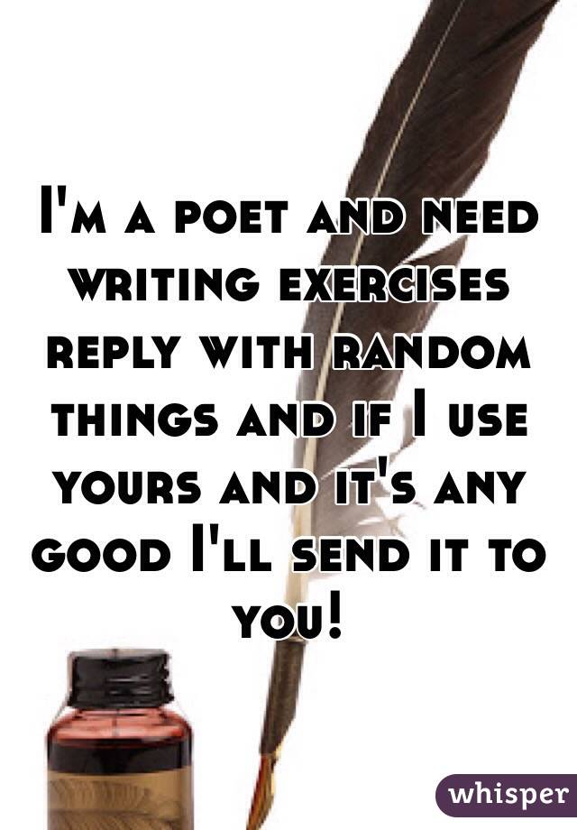 I'm a poet and need writing exercises reply with random things and if I use yours and it's any good I'll send it to you!