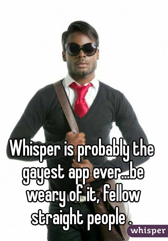 Whisper is probably the gayest app ever...be weary of it, fellow straight people .