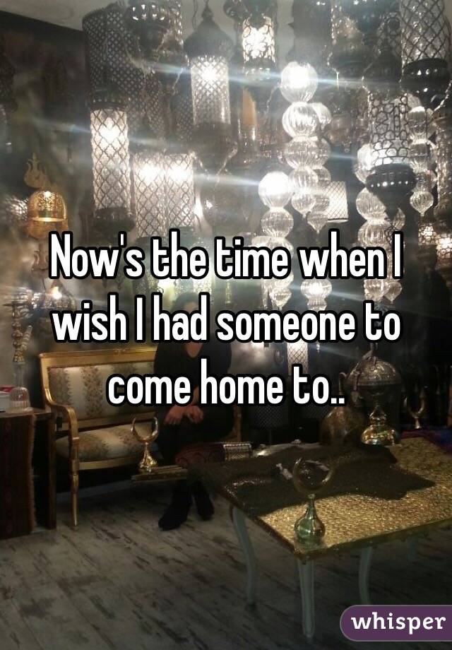 Now's the time when I wish I had someone to come home to..