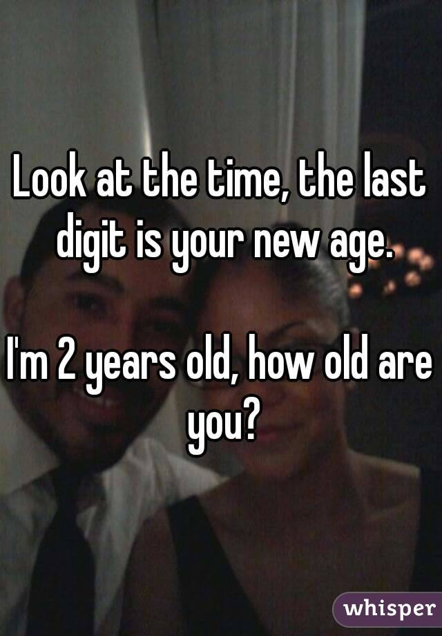 Look at the time, the last digit is your new age.  I'm 2 years old, how old are you?