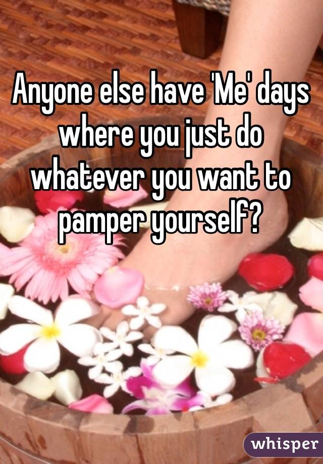 Anyone else have 'Me' days where you just do whatever you want to pamper yourself?