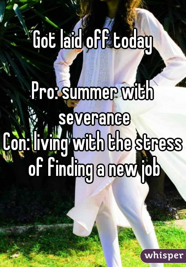 Got laid off today  Pro: summer with severance Con: living with the stress of finding a new job