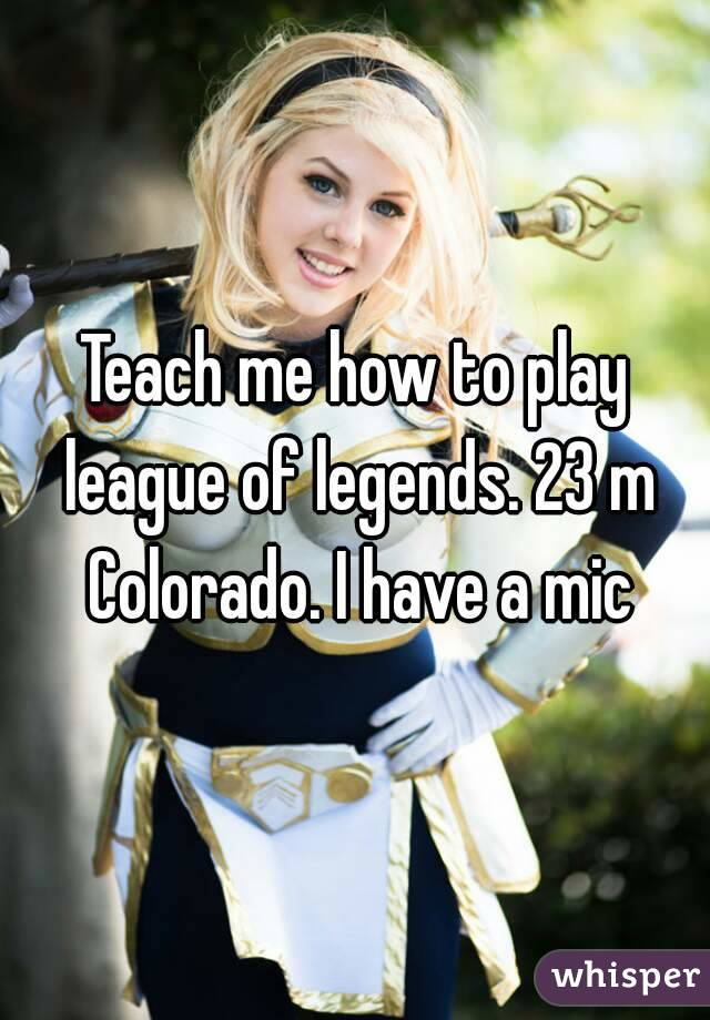 Teach me how to play league of legends. 23 m Colorado. I have a mic