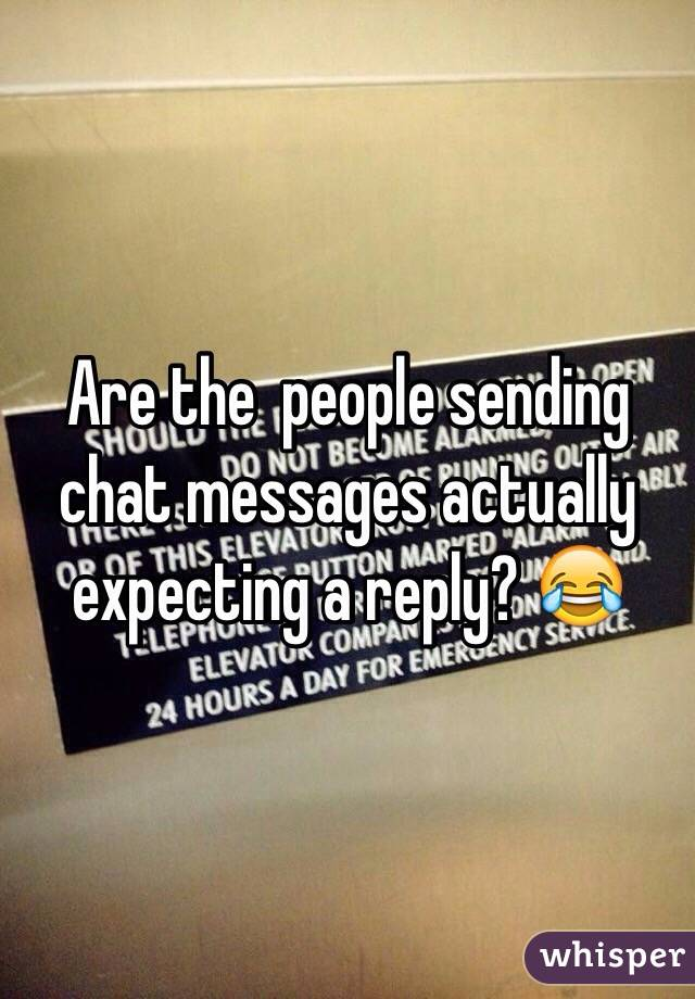 Are the  people sending chat messages actually expecting a reply? 😂