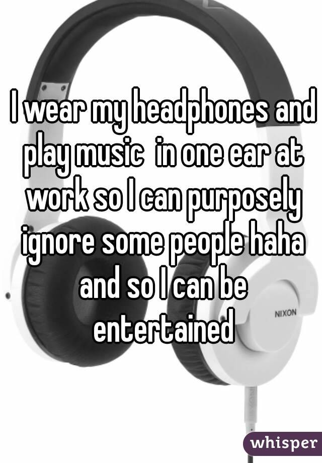 I wear my headphones and play music  in one ear at work so I can purposely ignore some people haha and so I can be entertained