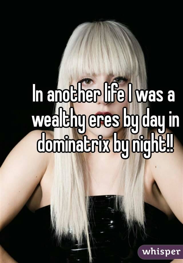 In another life I was a wealthy eres by day in dominatrix by night!!