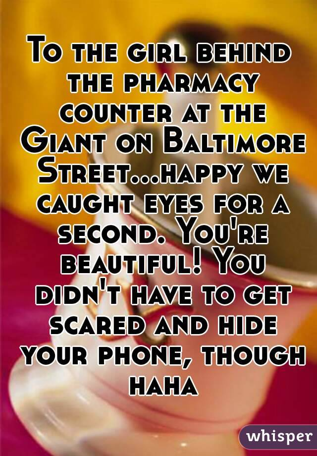 To the girl behind the pharmacy counter at the Giant on Baltimore Street...happy we caught eyes for a second. You're beautiful! You didn't have to get scared and hide your phone, though haha