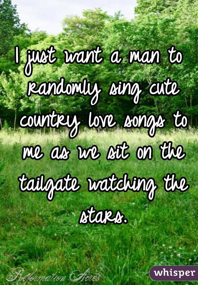 I just want a man to randomly sing cute country love songs to me as we sit on the tailgate watching the stars.