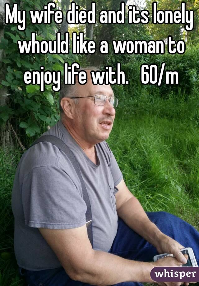 My wife died and its lonely whould like a woman to enjoy life with.   60/m