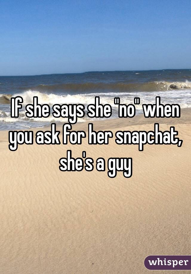 """If she says she """"no"""" when you ask for her snapchat, she's a guy"""