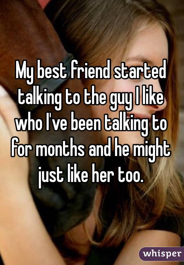 My best friend started talking to the guy I like who I've been talking to for months and he might just like her too.