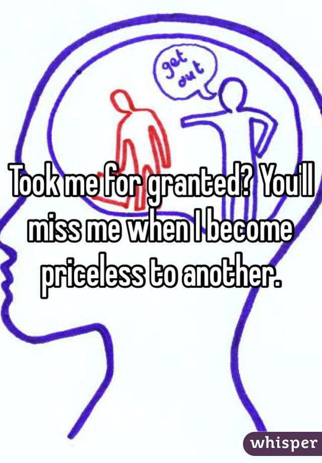 Took me for granted? You'll miss me when I become priceless to another.