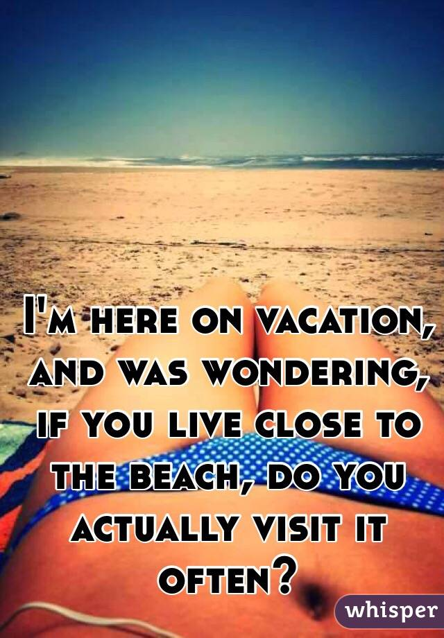 I'm here on vacation, and was wondering, if you live close to the beach, do you actually visit it often?