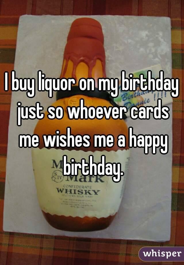 I buy liquor on my birthday just so whoever cards me wishes me a happy birthday.