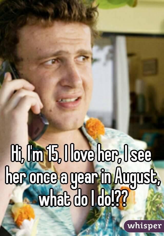 Hi, I'm 15, I love her, I see her once a year in August, what do I do!??