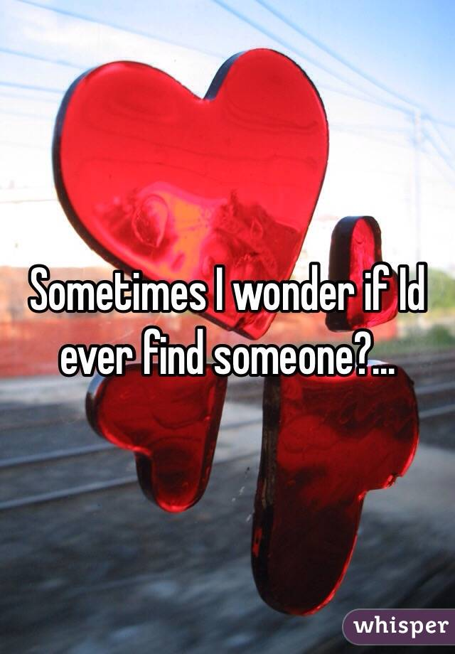 Sometimes I wonder if Id ever find someone?...