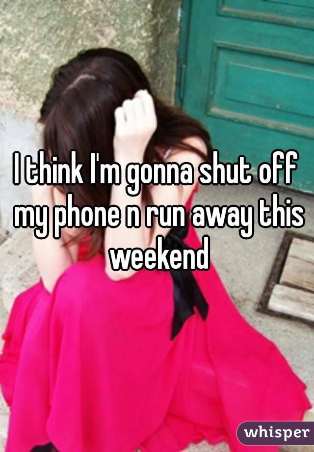 I think I'm gonna shut off my phone n run away this weekend