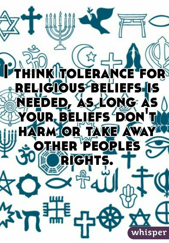 I think tolerance for religious beliefs is needed, as long as your beliefs don't harm or take away other peoples rights.