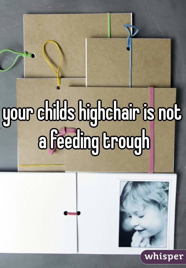 your childs highchair is not a feeding trough