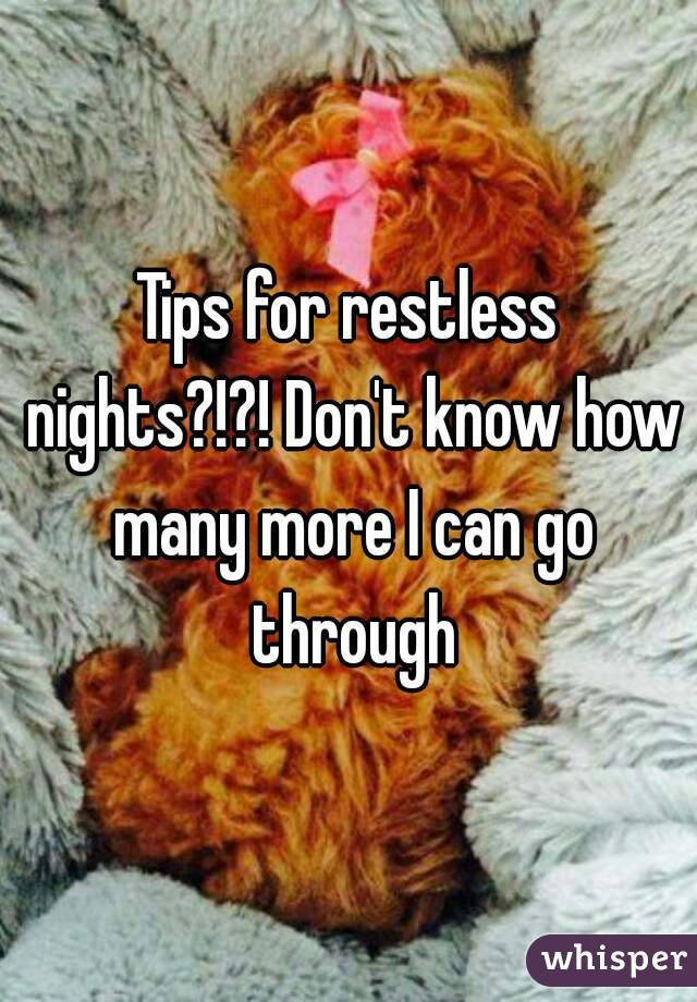 Tips for restless nights?!?! Don't know how many more I can go through