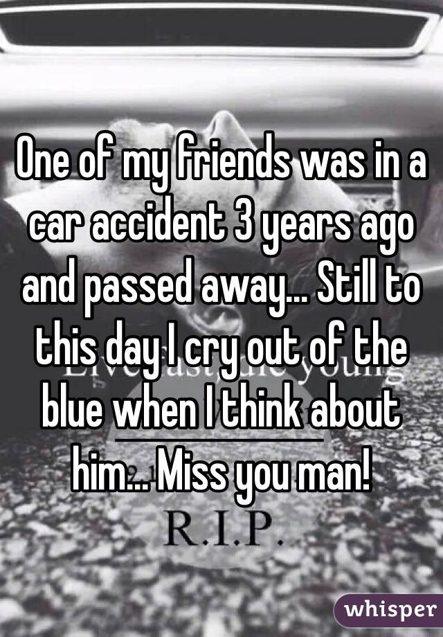 One of my friends was in a car accident 3 years ago and passed away... Still to this day I cry out of the blue when I think about him... Miss you man!