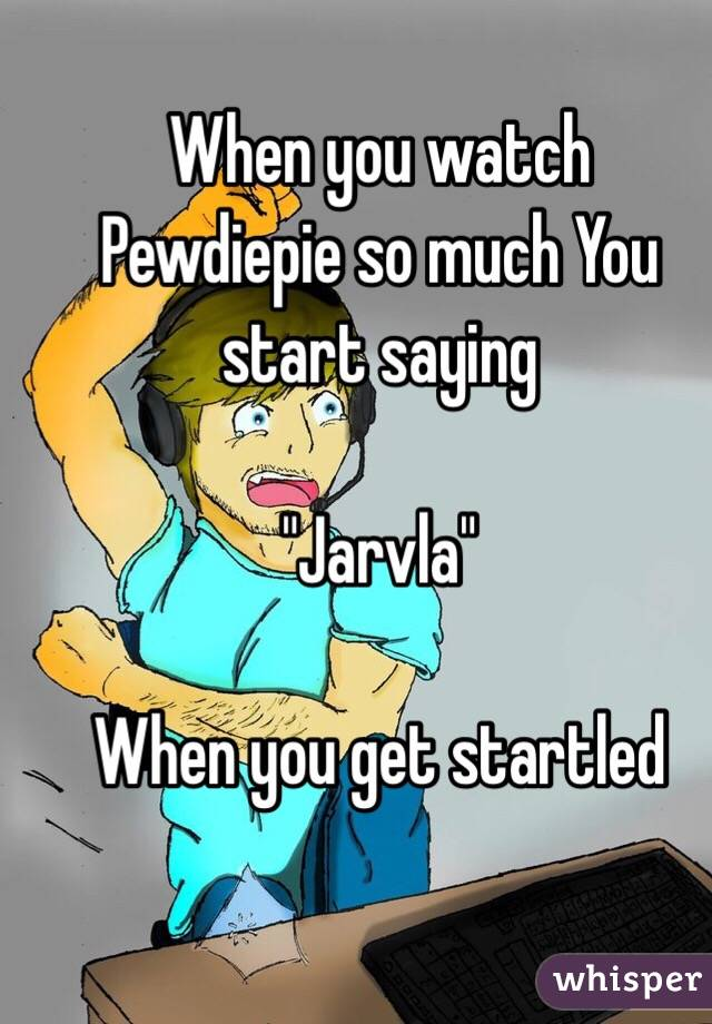 "When you watch Pewdiepie so much You start saying  ""Jarvla""  When you get startled"