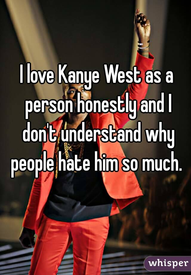 I love Kanye West as a person honestly and I don't understand why people hate him so much.